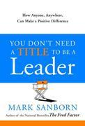 You Don't Need a Title to Be a Leader: How Anyone, Anywhere, Can Make a Positive Difference