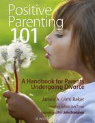 Positive Parenting 101: A Handbook for Parents Undergoing Divorce