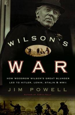 Wilson's War: How Woodrow Wilson's Great Blunder Led to Hitler, Lenin, Stalin, and World War I I