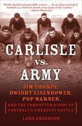 Carlisle vs. Army: Jim Thorpe, Dwight Eisenhower, Pop Warner, and the Forgotten Story of Football's Greatest Battle