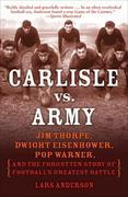 Carlisle vs. Army: Jim Thorpe, Dwight Eisenhower, Pop Warner, and the Forgotten Story ofFootball's Greatest Battle
