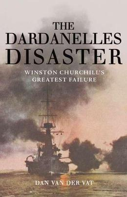 The Dardanelles Disaster: Winston Churchill's Greatest Failure