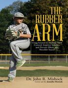 The Rubber Arm: Using Science to Increase Pitch Control, Improve Velocity, and Prevent Elbow and Shoulder Injury