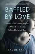 Baffled by Love: Stories of the Lasting Impact of Childhood Trauma Inflicted by Loved Ones