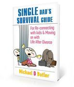 The Single Dad's Survival Guide: For Re-Connecting with Your Kids & Moving on with Life After Divorce