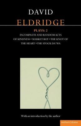 Eldridge Plays: 2: Incomplete and Random Acts of Kindness, Market Boy, The Knot of the Heart, The Stock Da'Wa