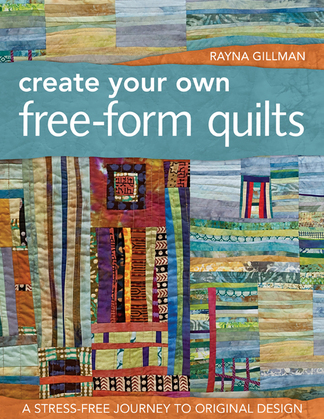 Create Your Own Free-Form Quilts: A Stress-Free Journey to Original Design