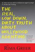 The Real, Low Down, Dirty Truth About Hollywood Agenting: The Day-to-Day Inner Workings of Hollywood from a Seasoned Talent Agent's Point of View