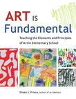 Art Is Fundamental: Teaching the Elements and Principles of Art in Elementary School
