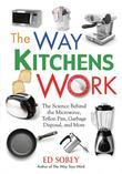 The Way Kitchens Work: The Science Behind the Microwave, Teflon Pan, Garbage Disposal, and More