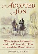 Adopted Son: Washington, Lafayette, and the Friendship that Saved the Revolution
