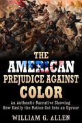 The American Prejudice Against Color - An authentic Narrative showing how easily the Nation got into an Uproar