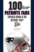 100 Things Patriots Fans Should Know &amp; Do Before They Die