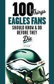 100 Things Eagles Fans Should Know & Do Before They Die