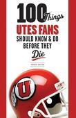 100 Things Utes Fans Should Know & Do Before They Die