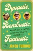 Dynastic, Bombastic, Fantastic: Reggie, Rollie, Catfish, and Charlie Finley's Swingin' A's