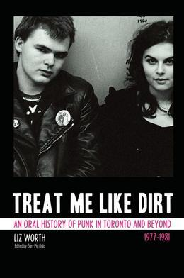 Treat Me Like Dirt: An Oral History of Punk in Toronto and Beyond 1977¿1981