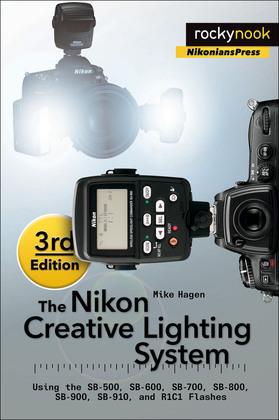 The Nikon Creative Lighting System, 3rd Edition: Using the SB-500, SB-600, SB-700, SB-800, SB-900, SB-910, and R1C1 Flashes