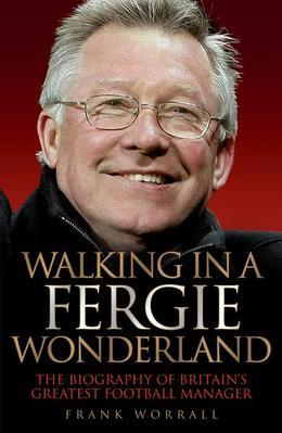 Walking in a Fergie Wonderland: The Biography of Britain's Greatest Football Manager