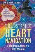 The Lost Art of Heart Navigation: A Modern Shaman's Field Manual