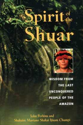 Spirit of the Shuar: Wisdom from the Last Unconquered People of the Amazon