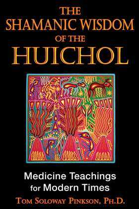 The Shamanic Wisdom of the Huichol: Medicine Teachings for Modern Times