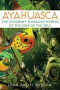 Ayahuasca: The Visionary and Healing Powers of the Vine of the Soul