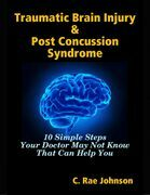 Traumatic Brain Injury & Post Concussion Syndrome - 10 Simple Steps Your Doctor May Not Know That Can Help You