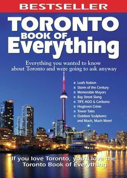 Toronto Book of Everything: Everything You Wanted to Know About Toronto and Were Going to Ask Anyway