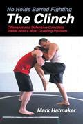 No Holds Barred Fighting: The Clinch: Offensive and Defensive Concepts Inside NHB's Most Grueling Position