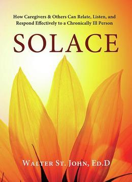 Solace: How Caregivers & Others Can Relate, Listen, and Respond Effectively to a Chronically Ill Person