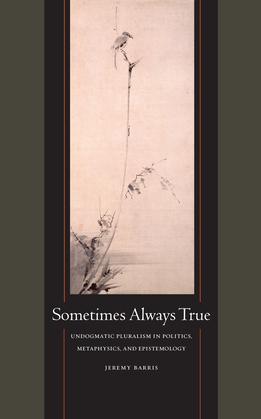 Sometimes Always True: Undogmatic Pluralism in Politics, Metaphysics, and Epistemology