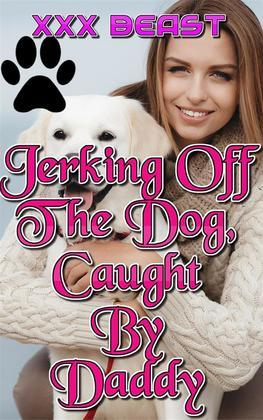 Jerking Off The Dog, Caught By Daddy: incest taboo daddy daughter daddy daughter erotica family sex first time creampie bareback zoophilia beast erotica bestiality knot knotting animal sex dog sex
