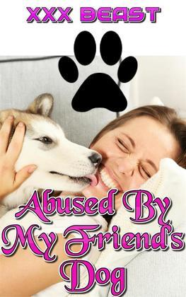 Abused By My Friend's Dog: beast beast sex beast erotica bestiality bestiality erotica zoophilia zoophilia erotica dog dog sex knot knotting creampie oral sex xxx animal sex breeding