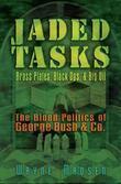 Jaded Tasks: Brass Plates, Black Ops & Big Oil-The Blood Politics of George Bush & Co.