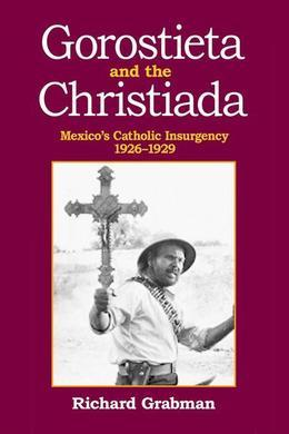 Gorostieta and the Cristiada: Mexico's Catholic Insurgency 1926-1929