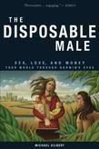 The Disposable Male: Sex, Love, and Money-Your World Through Darwin's Eyes