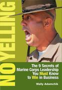No Yelling: The 9 Secrets of Marine Corps Leadership You Must Know to Win in Business