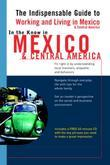 In the Know in Mexico & Central America: The Indispensable Guide to Working and Living in Mexico & Central America