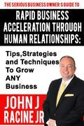 Rapid Business Acceleration Through Human Relationships: Tips, Strategies and Techniques To Grow ANY Business
