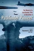 Pathfinder Pioneer: The Memoir of a Lead Bomber Pilot in World War II