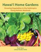 Hawai'i Home Gardens: Growing Vegetables in the Subtropics Using Holistic Methods