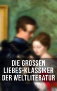 Die großen Liebes-Klassiker der Weltliteratur (Vollständige deutsche Ausgaben)