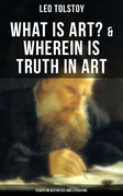 Tolstoy: What is Art? & Wherein is Truth in Art (Essays on Aesthetics and Literature)
