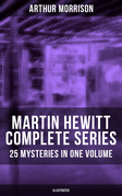 MARTIN HEWITT Complete Series: 25 Mysteries in One Volume (Illustrated)