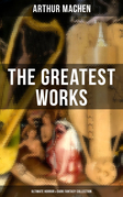 The Greatest Works of Arthur Machen - Ultimate Horror & Dark Fantasy Collection