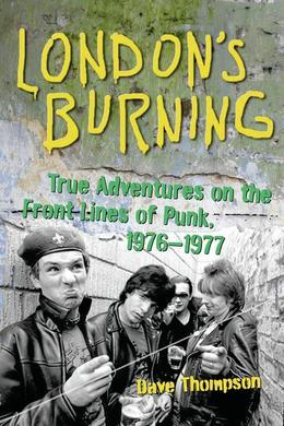 London's Burning: True Adventures on the Front Lines of Punk, 19761977