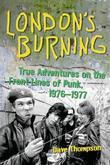 London's Burning: True Adventures on the Front Lines of Punk, 1976-1977