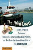 The Third Coast: Sailors, Strippers, Fishermen, Folksingers, Long-Haired Ojibway Painters, and God-Save-The-Queen Monarchists of the Gr