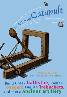 The Art of  Catapult: Build Greek Ballistae, Roman Onagers, English Trebuchets, And More Ancient Artillery